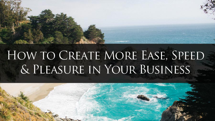 How to Create More Ease, Speed and Pleasure in Your Business