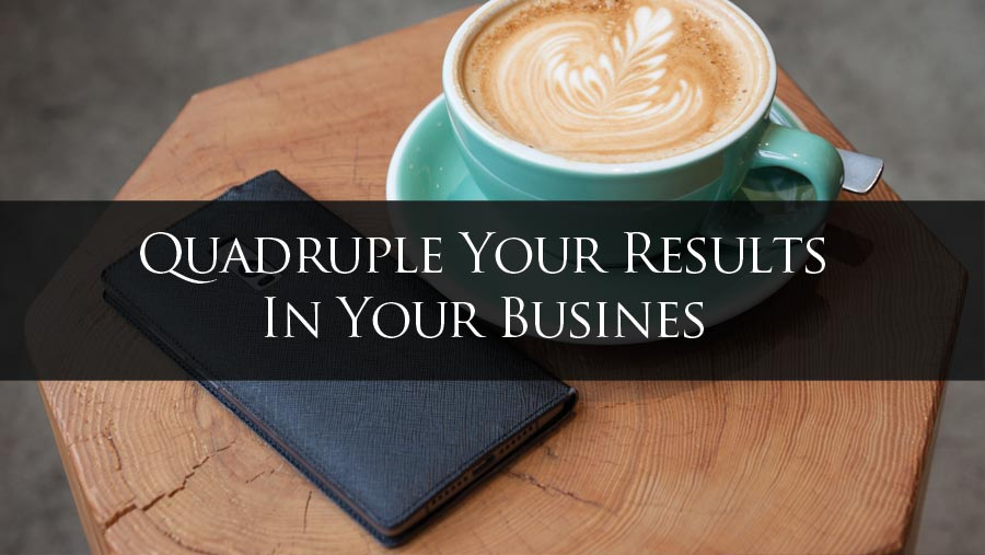 Quadruple Your Results