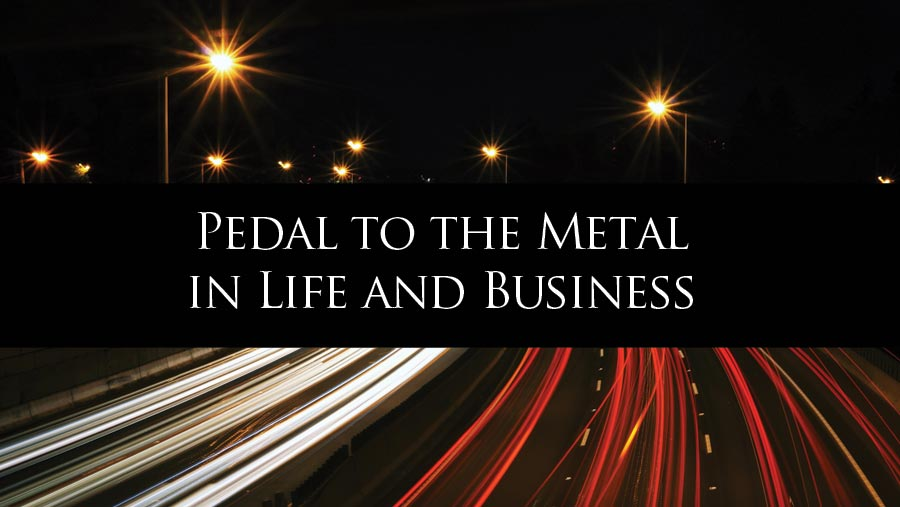 Pedal to the Metal in Life and Business