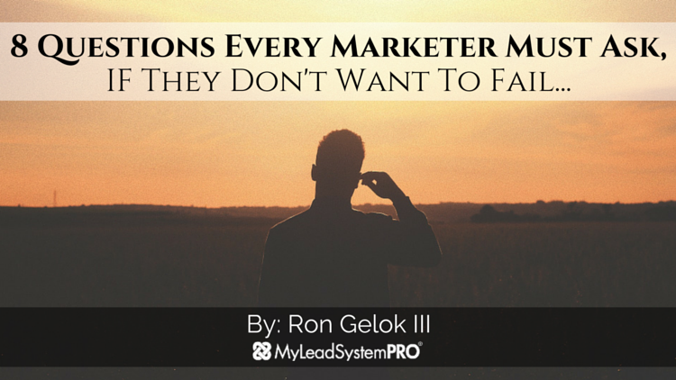 8 Questions Every Marketer Must Ask, IF They Don't Want To Fail…