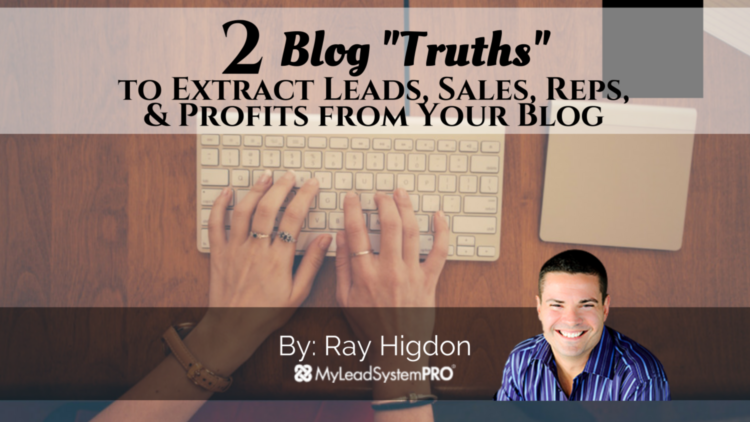 "2 Blog ""Truths"" To Extract Leads, Sales, Reps, & Profits From Your Blog (from a 7-Figure Blogger)"