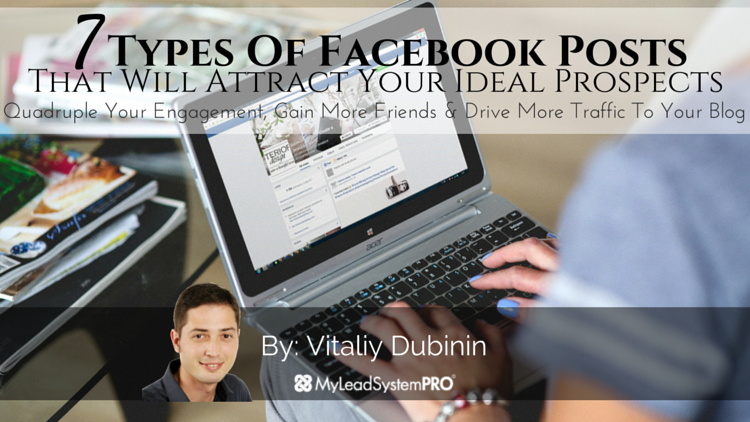 7 Types Of Posts To Share On Your Personal Facebook Profile To Attract Ideal Prospects To You, Quadruple Your Engagement, Gain More Friends And Drive More Traffic To Your Blog
