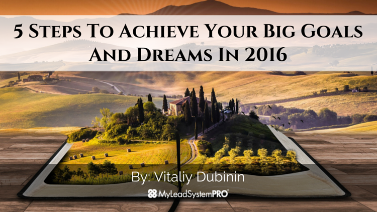 5 Steps To Achieve Your Big Goals And Dreams In 2016