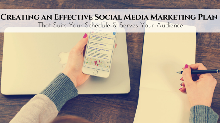 Creating an Effective Social Media Marketing Plan That Suits Your Schedule & Serves Your Audience