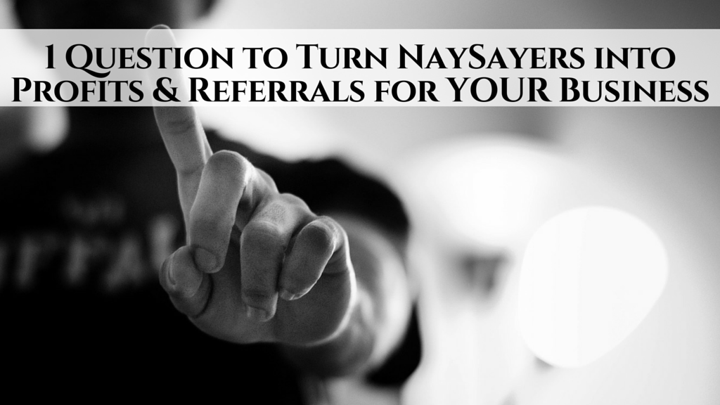 1 Question to Turn NaySayers into Profits & Referrals for YOUR  Business