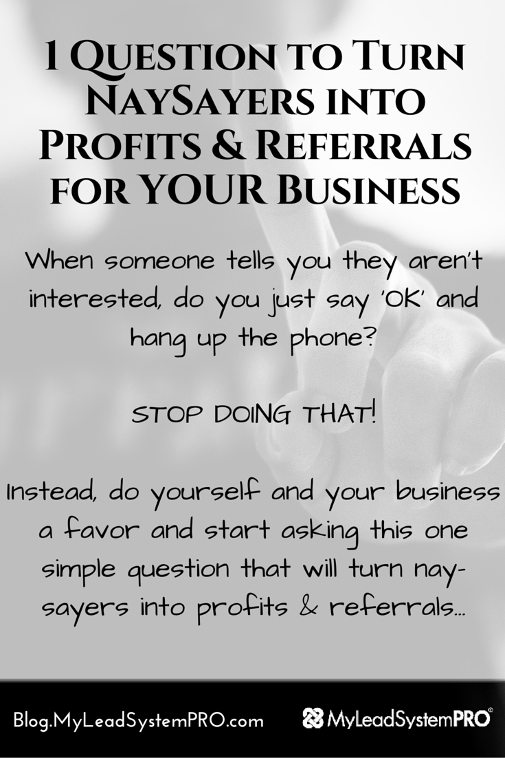 Make no mistake my friend… You will encounter many nay-sayers, dream stealers, and negative people on your quest to achieve greatness. In today's blog post, we reveal a dangerously persuasive question you can start asking TODAY that will turn a nay-sayer into profits & referrals for your business.