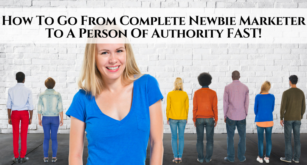 How To Go From Complete Newbie Marketer To A Person Of Authority FAST!