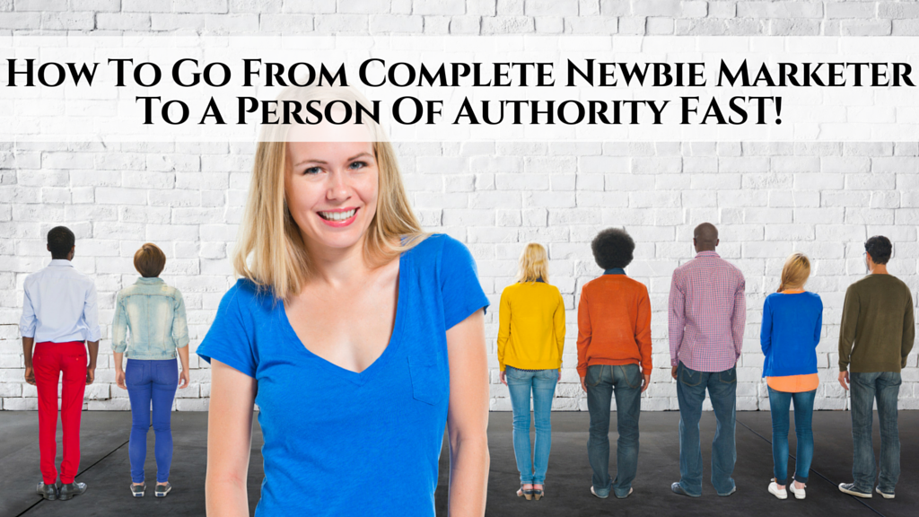 How To Go From Complete Newbie Marketer To A Person Of Authority FAST in only 2 steps!