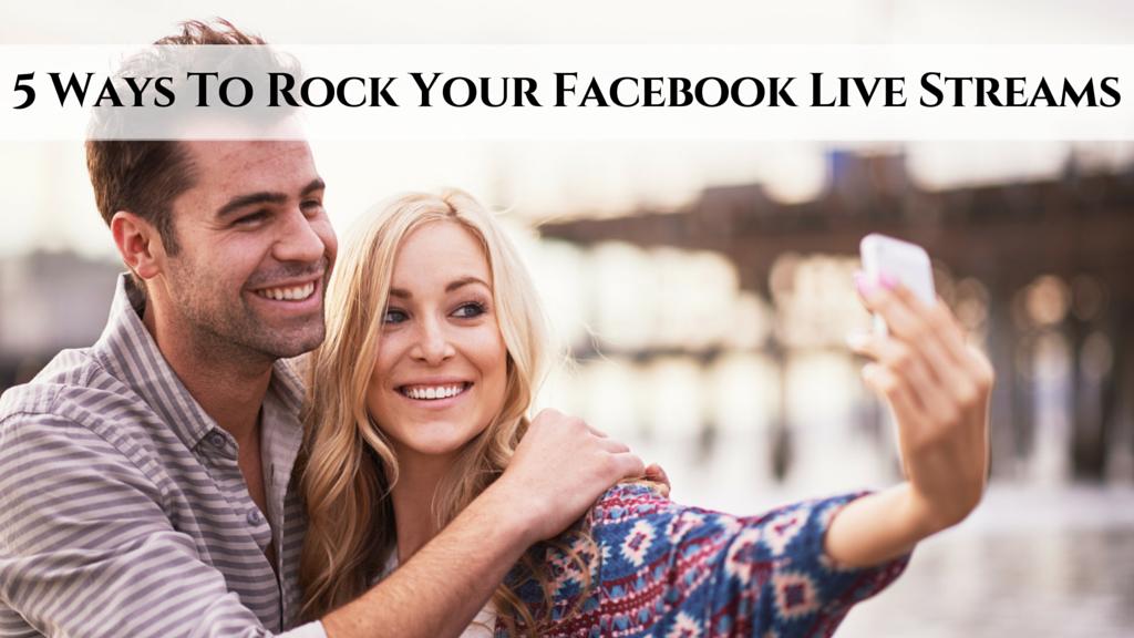 5 Ways To Rock Your Facebook Live Streams