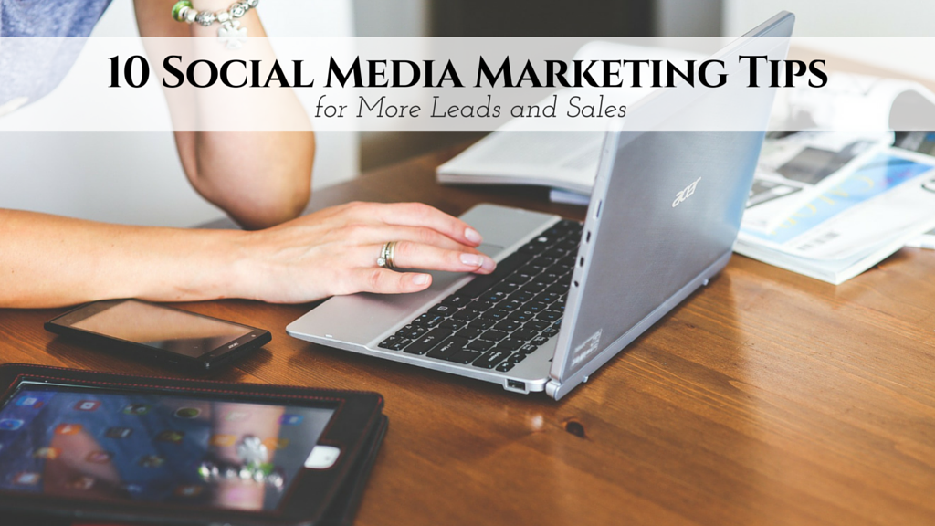 10 Vital Social Media Marketing Tips for More Leads and Sales​
