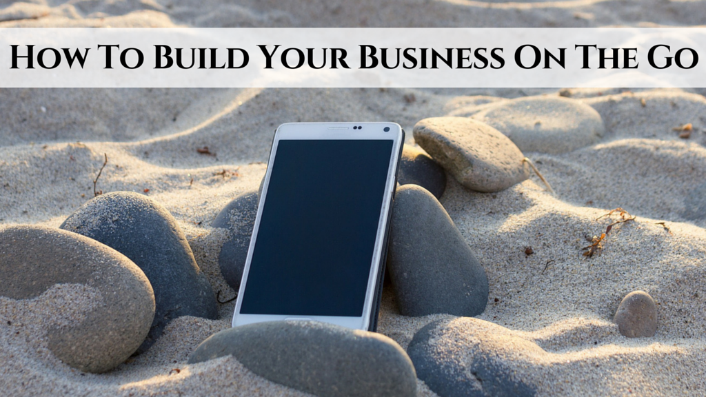 How To Build Your Business On The Go