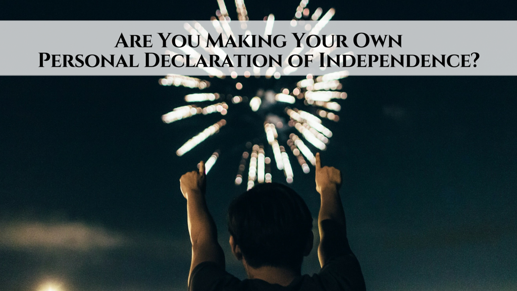 [Happy 4th of July!] Are You Making Your Own Personal Declaration of Independence?