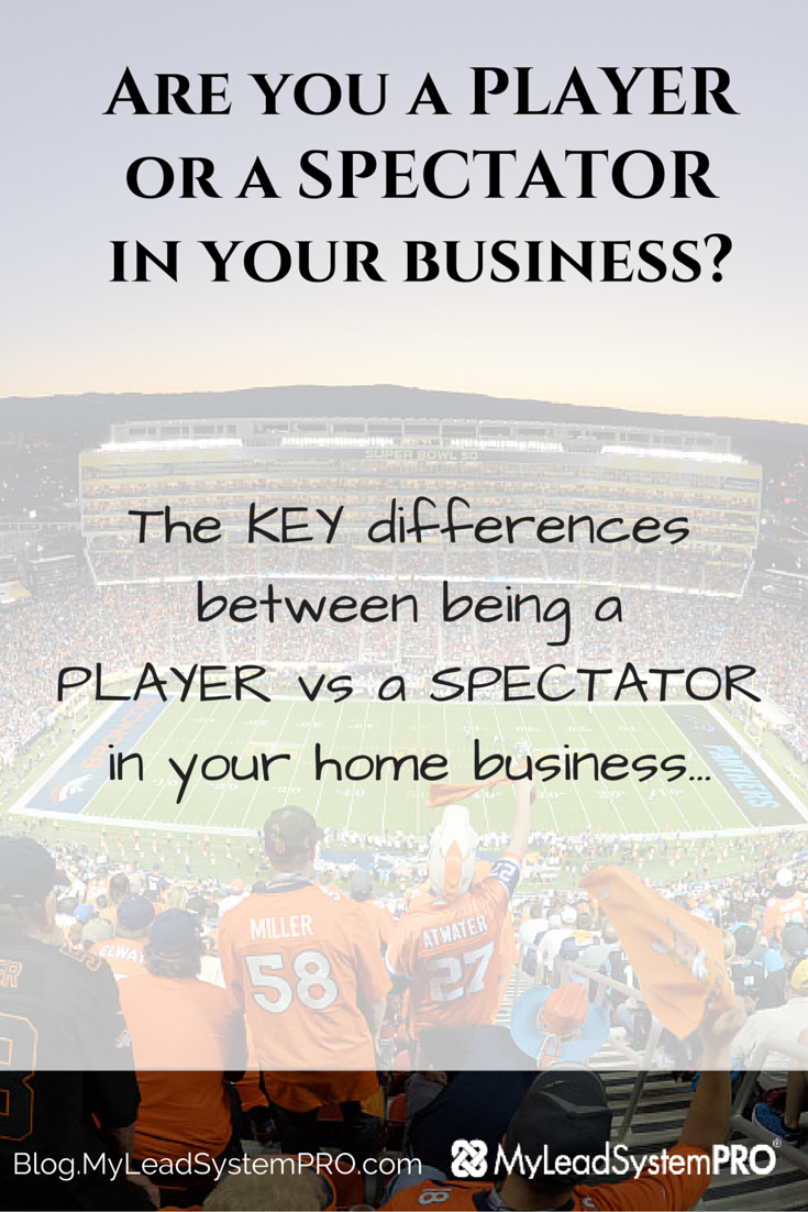 Learn the KEY differences between being a PLAYER vs a SPECTATOR in your biz...and why if you want to go FULL TIME you must do what the Players do.