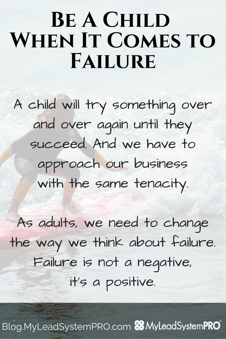 We all fail. We've all fallen down. It's how quickly you pick yourself and dust yourself off that is the strong determinant of success. So, Be Like A Child When It Comes To Failure!