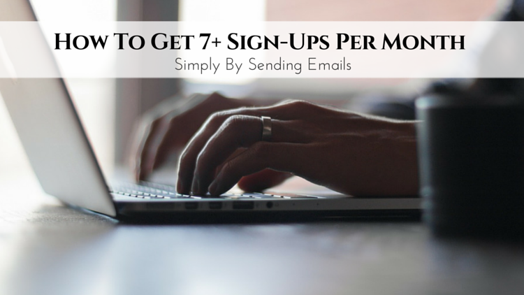 How To Get 7+ Sign-Ups Per Month Simply By Sending Emails