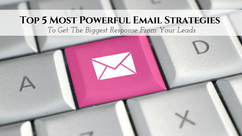 5 Most Powerful Email Strategies To Get The Biggest Response From Your Leads