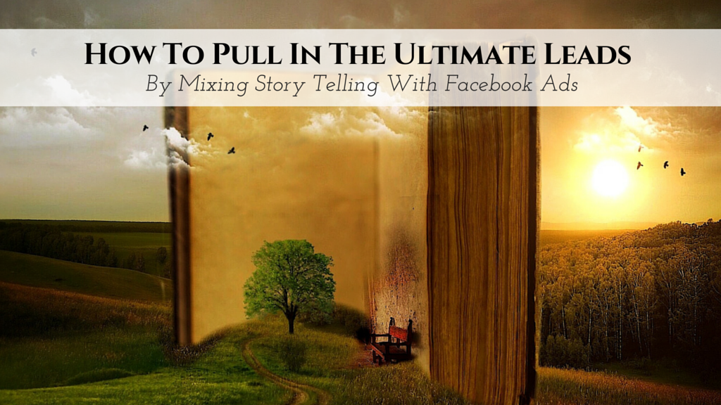 How To Pull In The Ultimate Leads By Mixing Story Telling With Facebook Ads