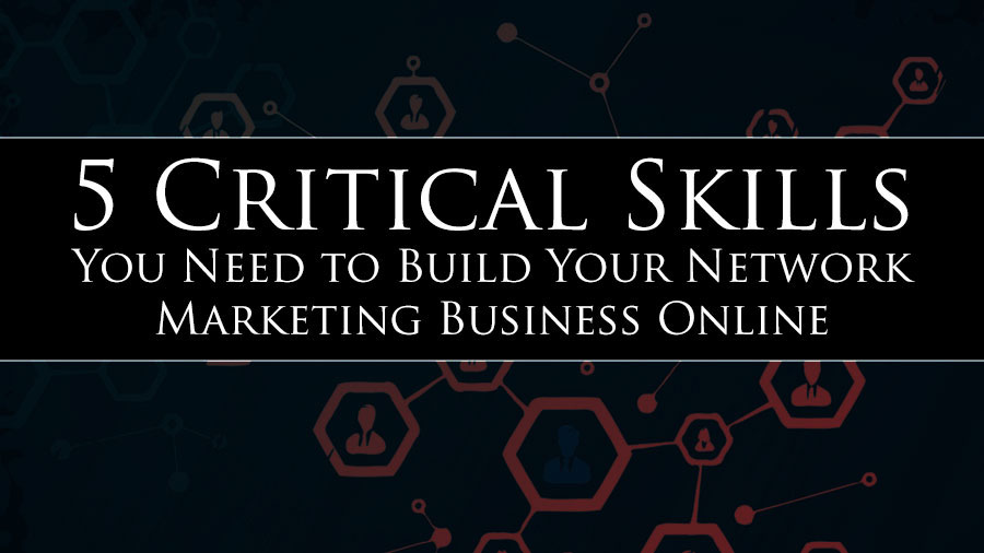 5 Critical Skills You Need to Build Your Network Marketing Business Online