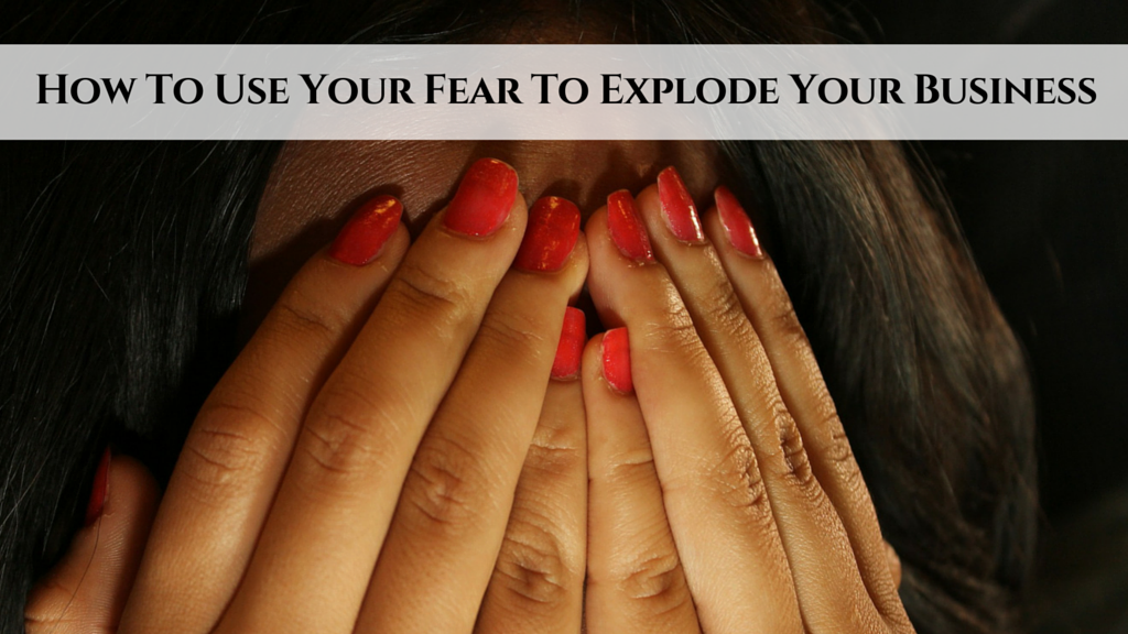 How To Use Your Fear To Explode Your Business