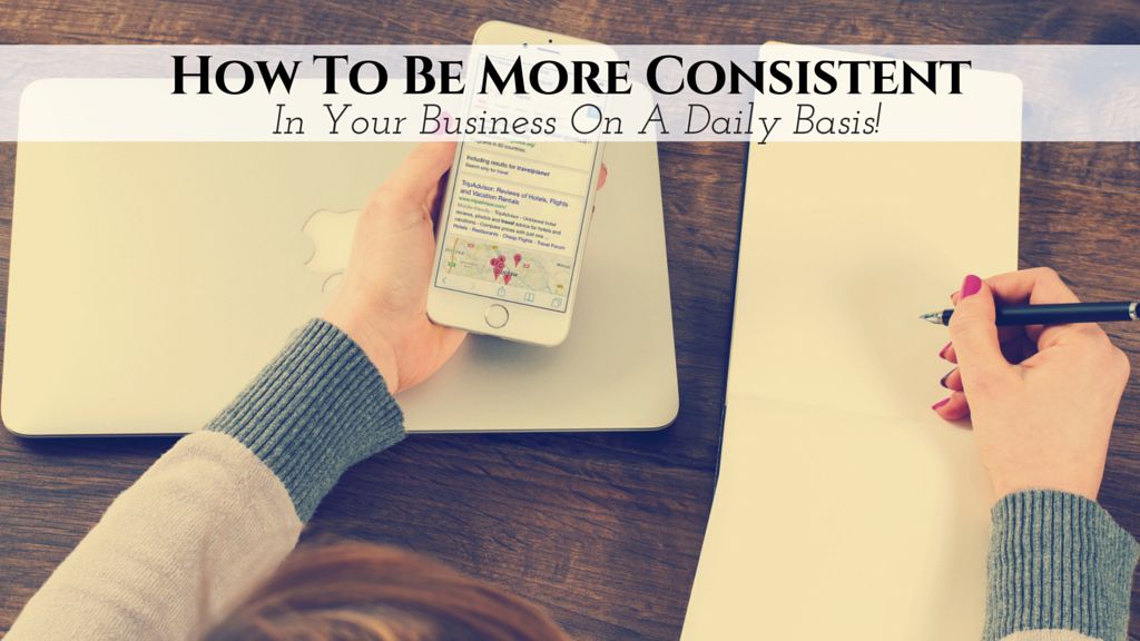 How To Be More Consistent In Your Business On A Daily Basis!