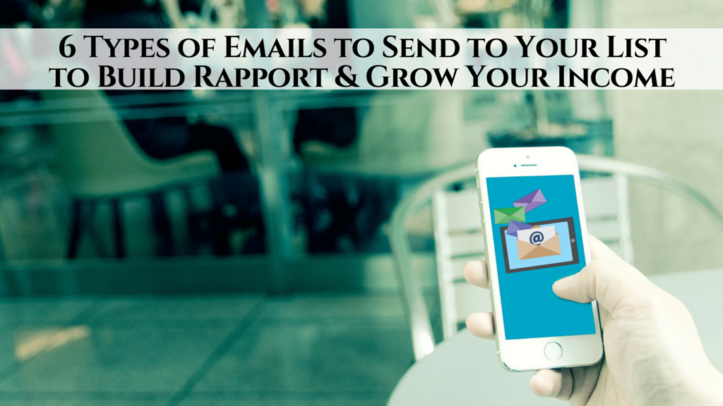 6 Types of Emails to Send to Your List to Build Rapport & Grow Your Income