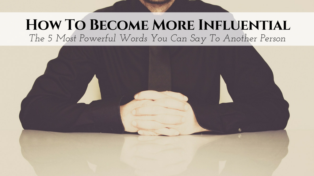 Becoming a Person of Influence – The 5 Most Powerful Words You Can Say To Another Person