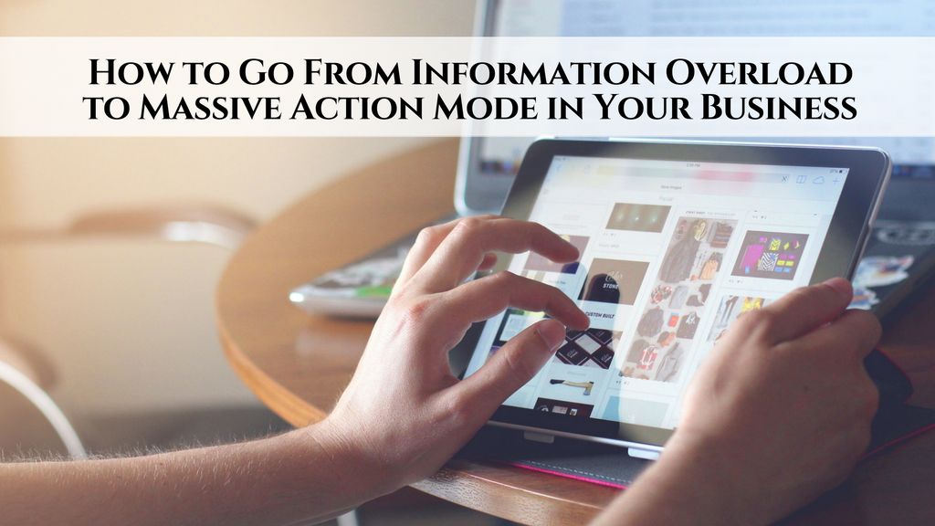How to Go From Information Overload to Massive Action Mode in Your Business