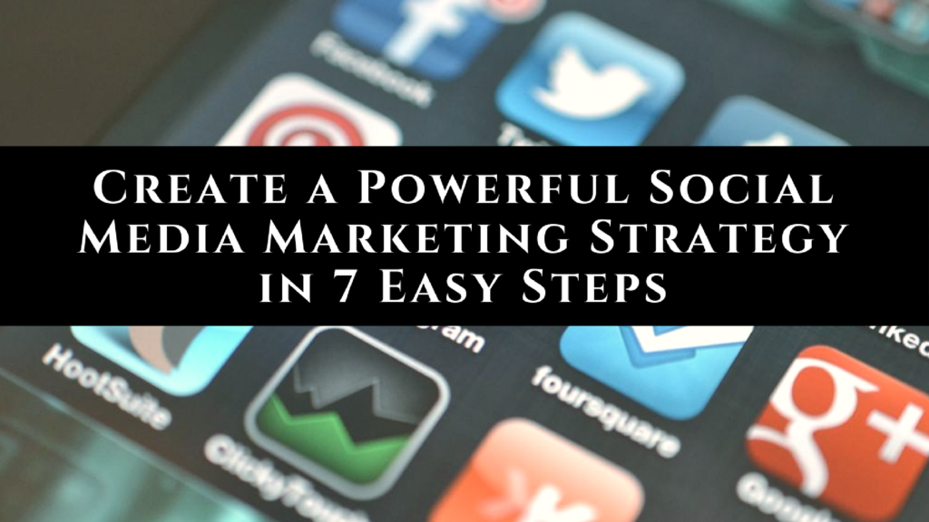 Create a Powerful Social Media Marketing Strategy in 7 Easy Steps