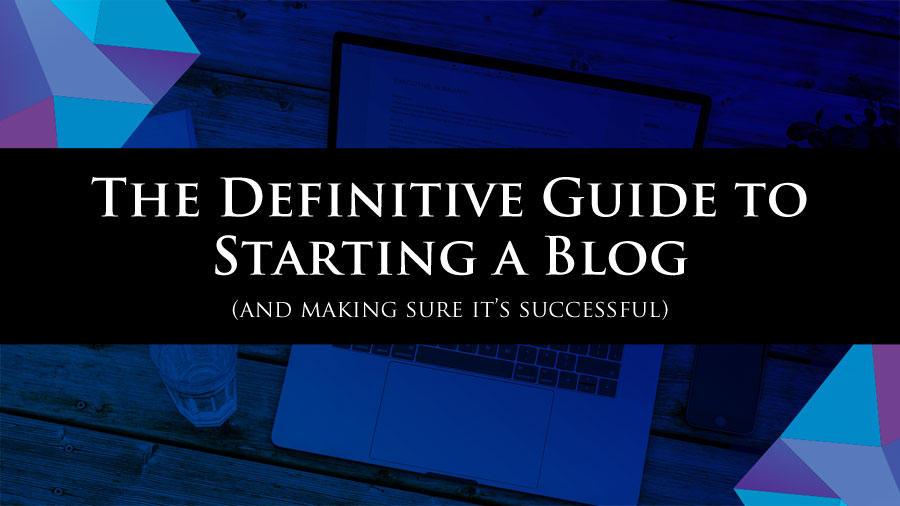The Definitive Guide to Starting a Blog