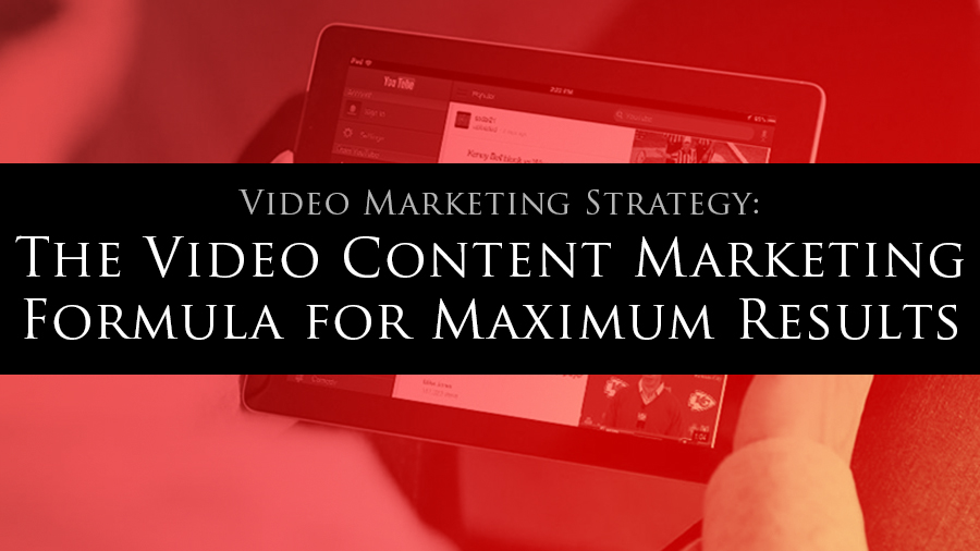 Video Marketing Strategy: The Video Content Marketing Formula for Maximum Results