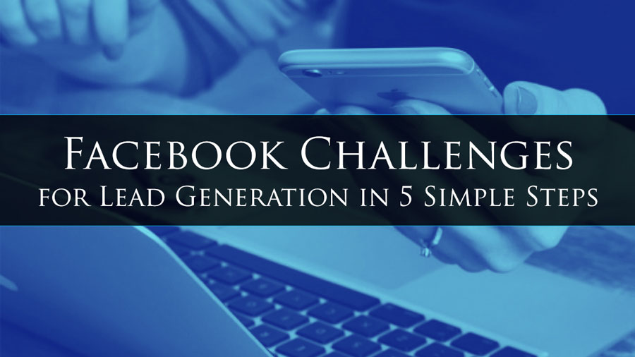 Facebook Challenges for Lead Generation in 5 Simple Steps (Updated for 2019)