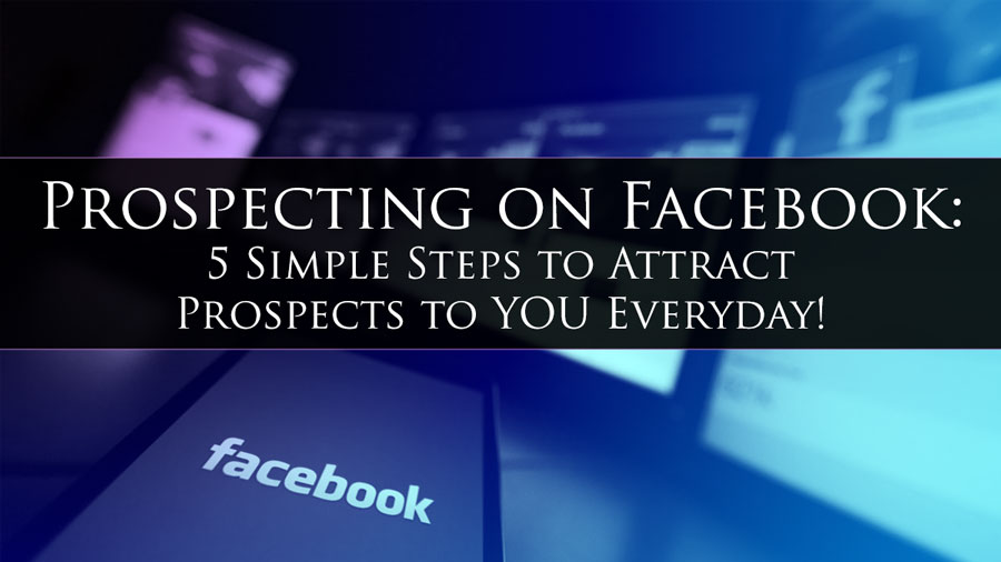 Prospecting on Facebook: 5 Simple Steps to Attract Prospects to YOU Everyday!