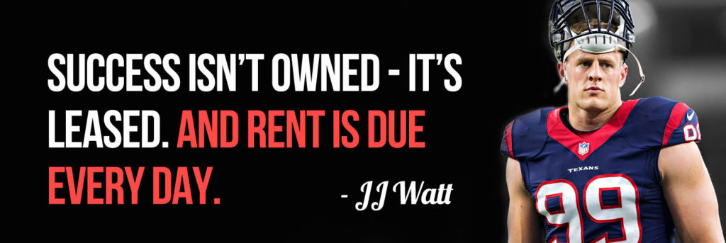 JJ Watt - Success Isn't Owned, It's Leased