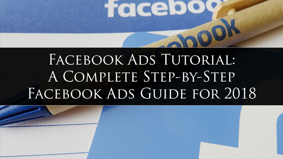 Facebook Ads Tutorial: A Complete Step-by-Step Facebook Ads Guide [REVISED FOR 2018]