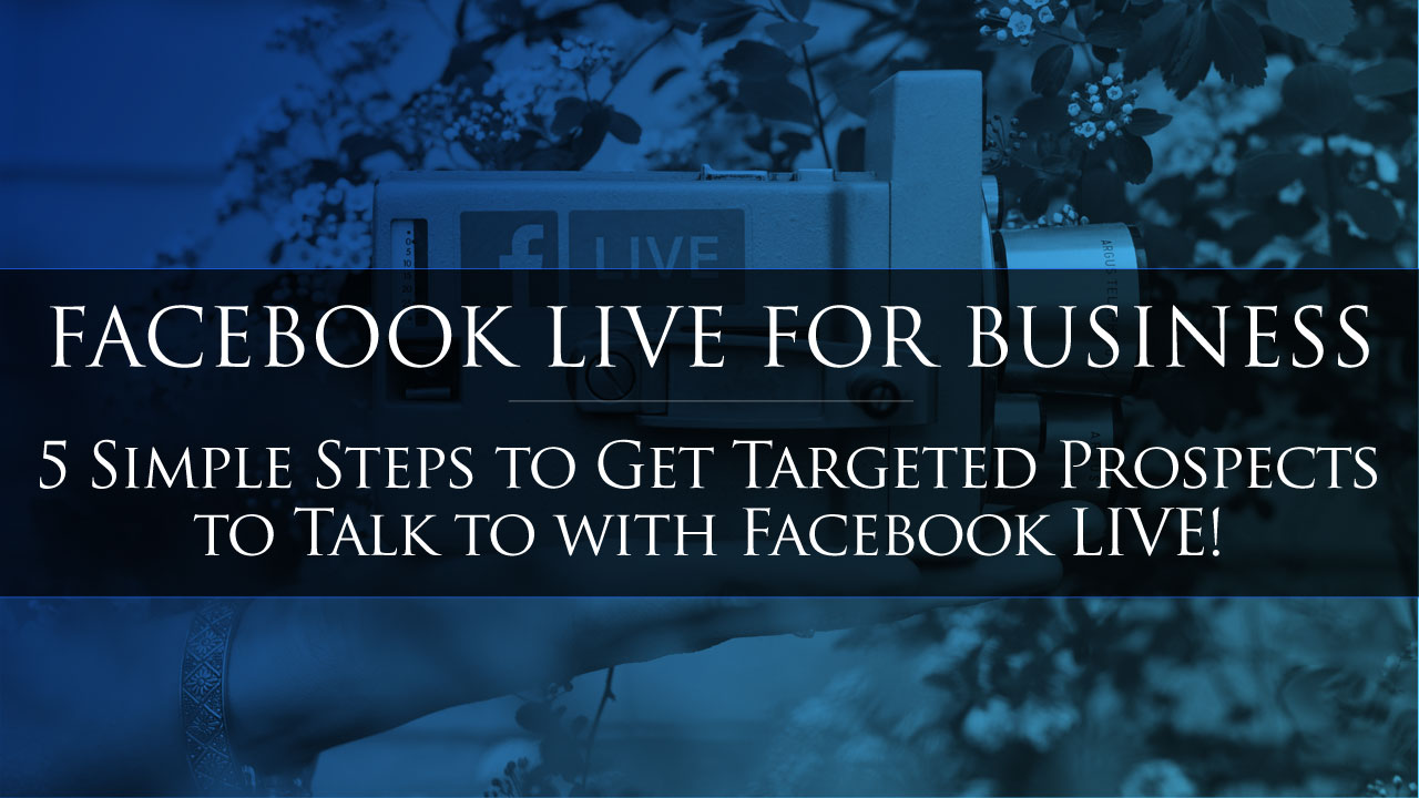Facebook LIVE for Business? 5 Simple Steps to Instantly Get Targeted Prospects to Talk to with Facebook LIVE!