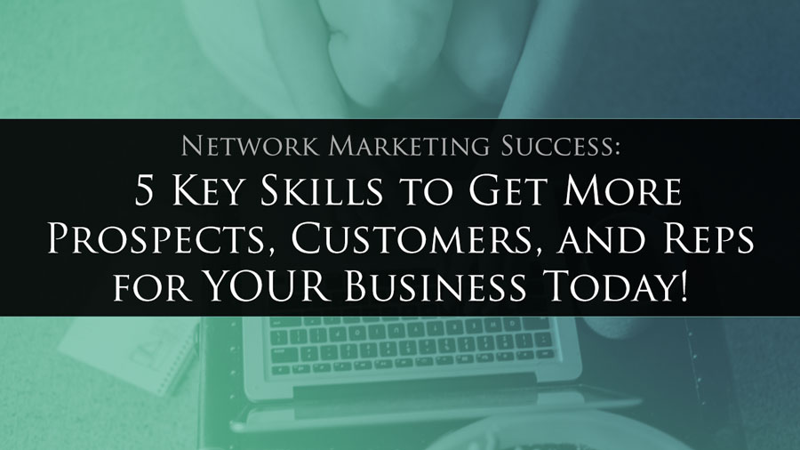 Network Marketing Success: 5 Key Skills to Get More Prospects, Customers, and Reps for YOUR Business Today!