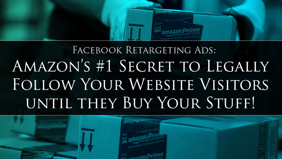 Facebook Retargeting Ads: Amazon's #1 Secret to Legally Follow Your Website Visitors til they Buy Your Stuff!