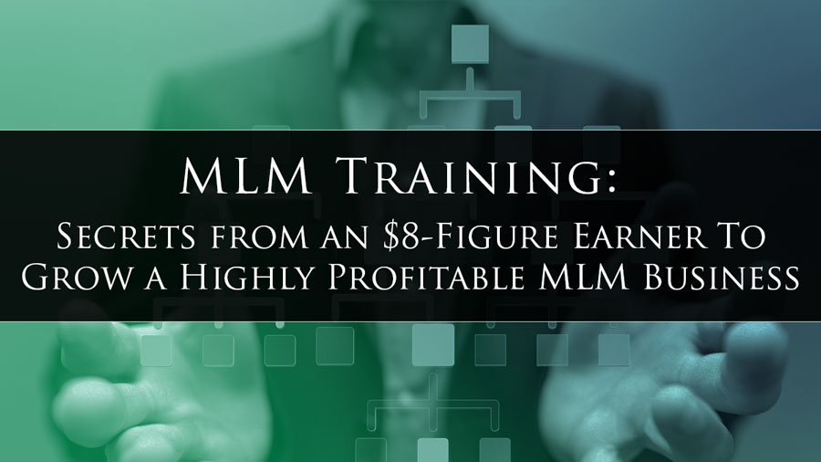 MLM Training: Secrets from an $8-Figure Earner To Grow a Highly Profitable MLM Business
