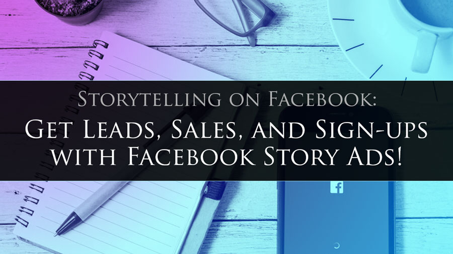 Storytelling on Facebook: Get Leads, Sales, and Sign-ups with Facebook Story Ads!