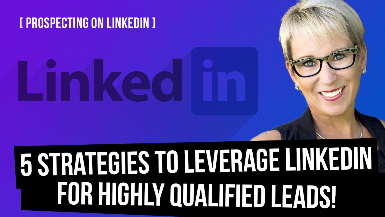 Prospecting on LinkedIn: 5 Strategies to Leverage This Massively Untapped Platform for Highly Qualified Leads!