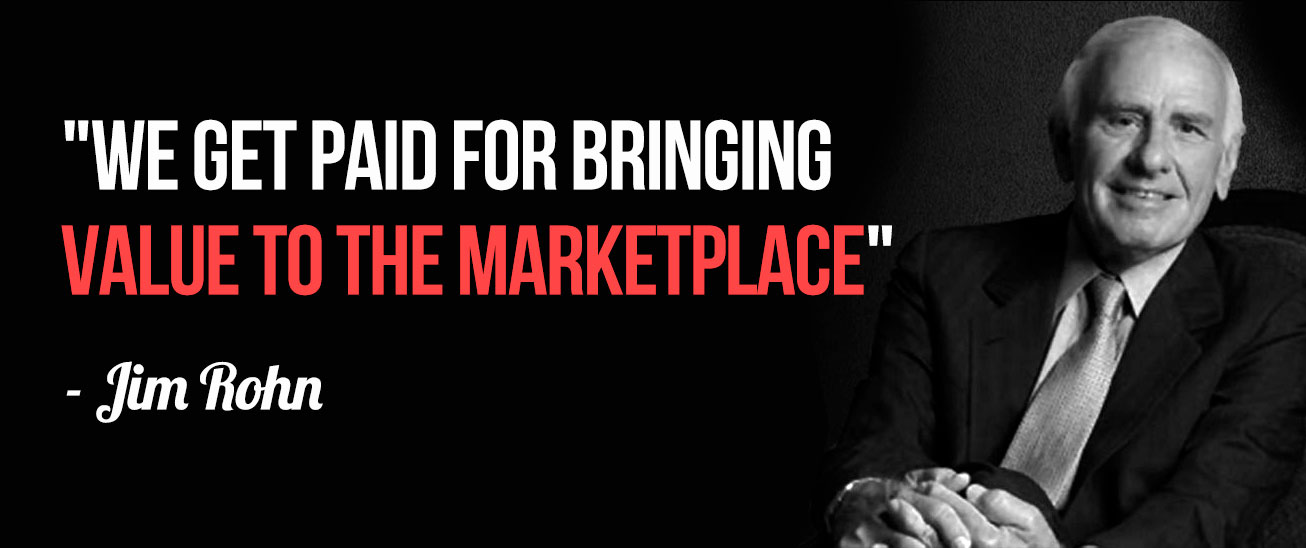 """We get paid for bringing VALUE to the marketplace"" ~ Jim Rohn"